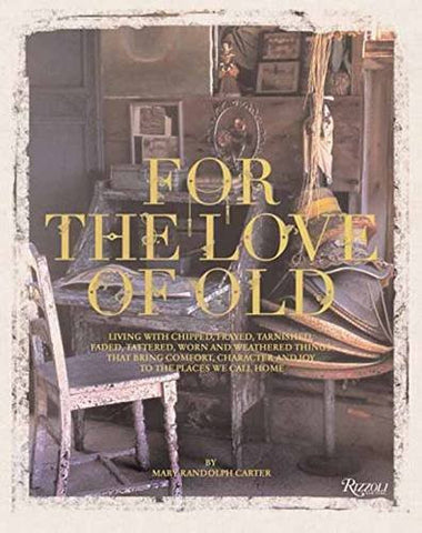 For the Love of Old: Living with Chipped, Frayed, Tarnished, Faded, Tattered, Worn and Weathered Things That Bring Comfort, Character and Jo