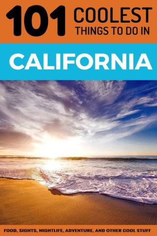 California: California Travel Guide: 101 Coolest Things to Do in California (Los Angeles Travel Guide, San Francisco Travel Guide, Yosemite