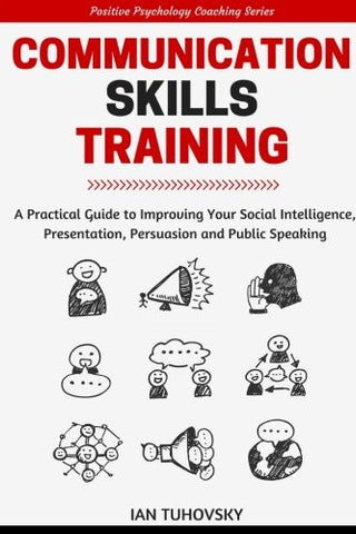 Communication Skills: A Practical Guide to Improving Your Social Intelligence, Presentation, Persuasion and Public Speaking (Positive Psycho