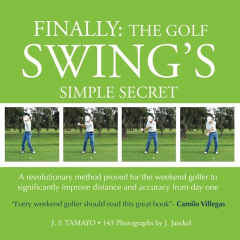 FINALLY: The Golf Swing´s Simple Secret: A revolutionary method proved for the weekend golfer to significantly improve distance and accuracy