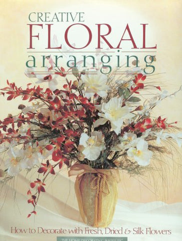 Creative Floral Arranging: How to Decorate with Fresh, Dried & Silk Flowers
