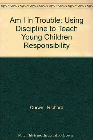 Am I in Trouble: Using Discipline to Teach Young Children Responsibility