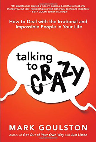 Talking to Crazy: How to Deal with the Irrational and Impossible People in Your Life (UK Professional General Reference)