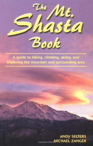 The Mt. Shasta Book: A Guide to Hiking, Climbing, Skiing, and Exploring the Mountain and Surrounding Area