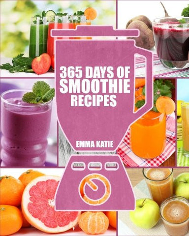 Smoothies: 365 Days of Smoothie Recipes (Smoothie, Smoothies, Smoothie Recipes, Smoothies for Weight Loss, Green Smoothie, Smoothie Recipes