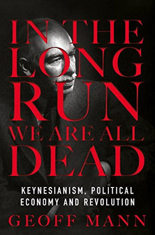 In the Long Run We Are All Dead: Keynesianism, Political Economy, and Revolution