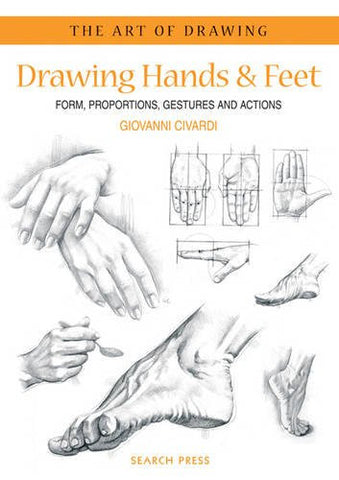 Drawing Hands & Feet: Form - Proportions - Gestures and Actions (The Art of Drawing)