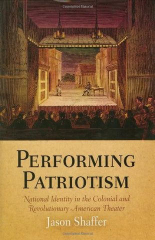 Performing Patriotism: National Identity in the Colonial and Revolutionary American Theater (Early American Studies)