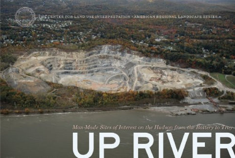 Up River: Man-Made Sites of Interest on the Hudson from the Battery to Troy (The Center for Land Use Interpretation American Regional Landscape Series)