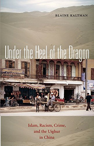 Under the Heel of the Dragon: Islam, Racism, Crime, and the Uighur in China (Ohio RIS Global Series)