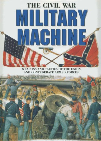 The Civil War Military Machine: Weapons and Tactics of the Union and Confederate Armed Forces