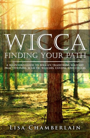 Wicca Finding Your Path: A Beginner's Guide to Wiccan Traditions, Solitary Practitioners, Eclectic Witches, Covens, and Circles (Practicing