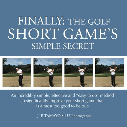 "FINALLY: The Golf Short Game's Simple Secret: An incredibly simple, effective and ""easy to do"" method to significantly improve your short ga"