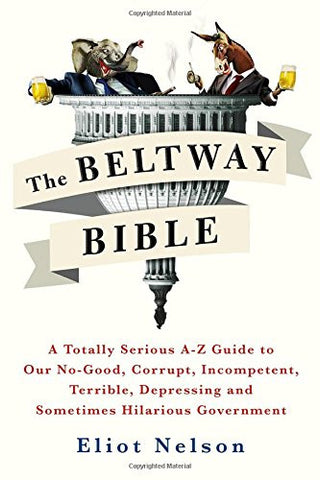The Beltway Bible: A Totally Serious A-Z Guide to Our No-Good, Corrupt, Incompetent, Terrible, Depressing, and Sometimes Hilarious Governmen