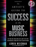 The Artist's Guide to Success in the Music Business: The 'Who, What, When, Where, Why & How of the Steps That Musicians & Bands Have to Take