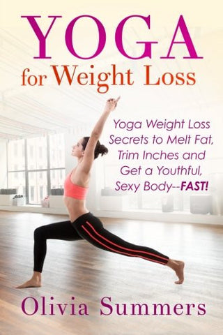 Yoga For Weight Loss: Yoga Weight Loss Secrets to  Melt Fat, Trim Inches and  Get a Youthful Sexy Body—FAST!