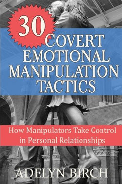 30 Covert Emotional Manipulation Tactics: How Manipulators Take Control in Personal Relationships