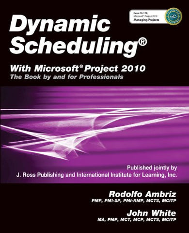 Dynamic Scheduling with Microsoft Project 2010: The Book by and for Professionals