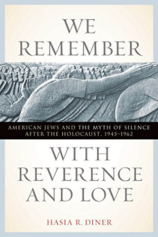 We Remember with Reverence and Love: American Jews and the Myth of Silence after the Holocaust, 1945-1962 (Goldstein-Goren Series in American Jewish History)