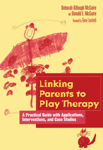 Linking Parents to Play Therapy: A Practical Guide with Applications, Interventions, and Case Studies (Essential Resource Library)