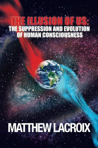 The Illusion of Us: The Suppression and Evolution of Human Consciousness