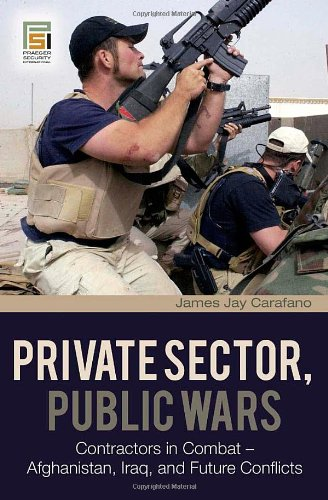 Private Sector, Public Wars: Contractors in Combat - Afghanistan, Iraq, and Future Conflicts (Changing Face of War)