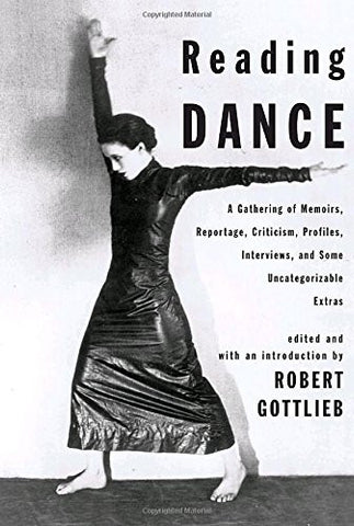 Reading Dance: A Gathering of Memoirs, Reportage, Criticism, Profiles, Interviews, and Some Uncategorizable Extras
