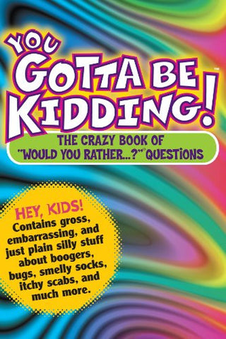 "You Gotta be Kidding! The Crazy Book of ""Would you Rather"" Questions"