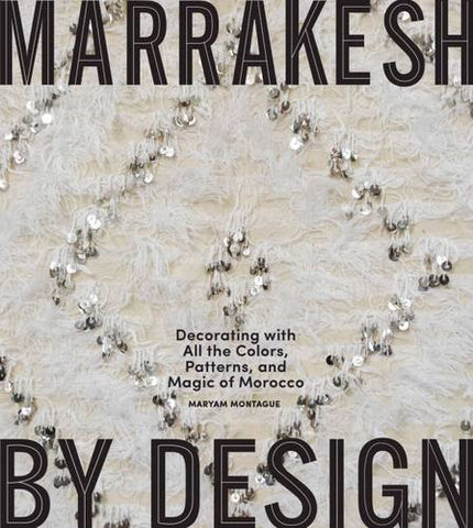 Marrakesh by Design: Decorating with All the Colors, Patterns, and Magic of Morocco
