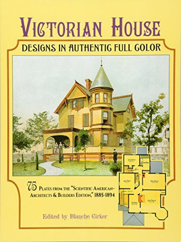 "Victorian House Designs in Authentic Full Color: 75 Plates from the ""Scientific American -- Architects and Builders Edition,"" 1885-1894 (Dov"
