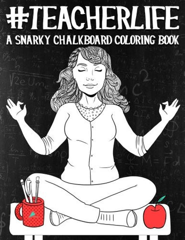 Teacher Life: A Snarky Chalkboard Coloring Book (Humorous Coloring Books For Grown- Ups)