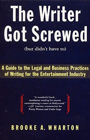 The Writer Got Screwed (but didn't have to): Guide to the Legal and Business Practices of Writing for the Entertainment Industry