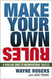 Make Your Own Rules: A Renegade Guide to Unconventional Success