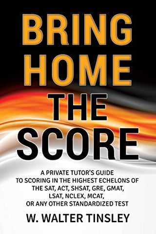 Bring Home the Score: A Private Tutor's Guide to Scoring in the Highest Echelons of the SAT, ACT, SHSAT, GRE, GMAT, LSAT, NCLEX, MCAT, or any other Standardized Test