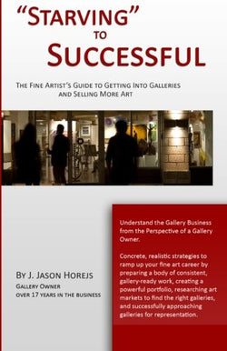 """Starving"" to Successful: The Fine Artist's Guide to Getting Into Galleries and Selling More Art"