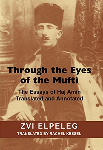 Through the Eyes of the Mufti: The Essays of Haj Amin, Translated and Annotated
