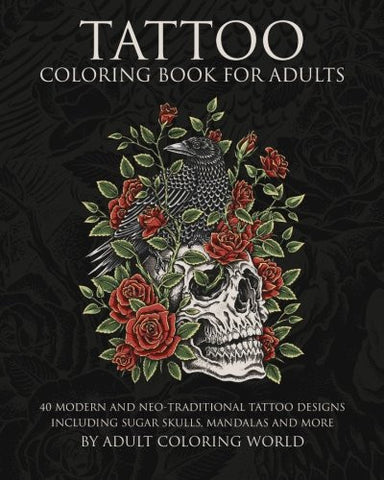Tattoo Coloring Book for Adults: 40 Modern and Neo-Traditional Tattoo Designs Including Sugar Skulls, Mandalas and More (Tattoo Coloring Boo