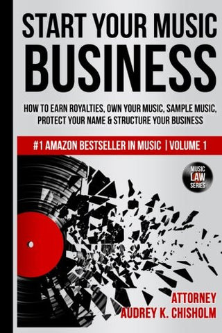 Start Your Music Business: How to Earn Royalties, Own Your Music, Sample Music, Protect Your Name & Structure Your Music Business (Music Law