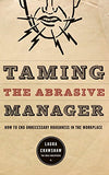 Taming The Abrasive Manager: How To End Unnecessary Roughness In The Workplace (The Jossey-Bass Management Series)