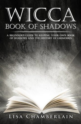 Wicca Book of Shadows: A Beginner's Guide to Keeping Your Own Book of Shadows and the History of Grimoires (Practicing the Craft) (Volume 1)