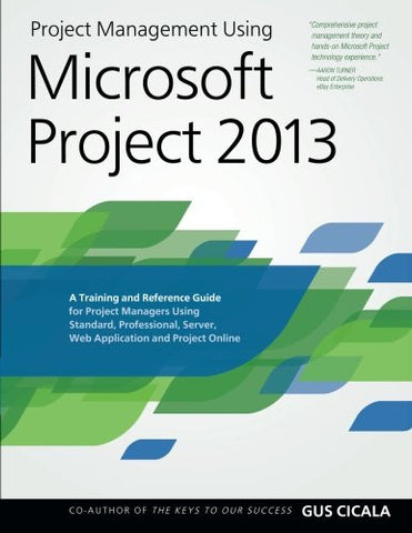 Project Management Using Microsoft Project 2013: A Training and Reference Guide for Project Managers Using Standard, Professional, Server, W