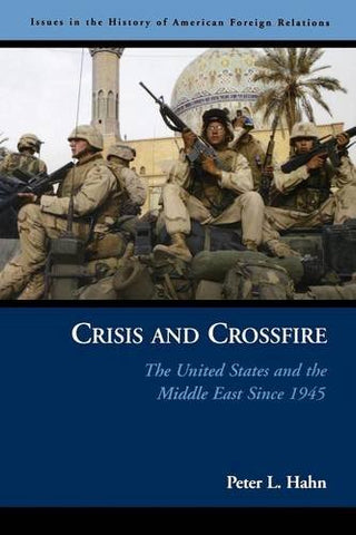 Crisis and Crossfire: The United States and the Middle East Since 1945 (Issues in the History of American Foreign Relations)
