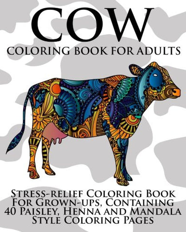Cow Coloring Book For Adults: Stress-relief Coloring Book For Grown-ups, Containing 40 Paisley, Henna and Mandala Style Coloring Pages