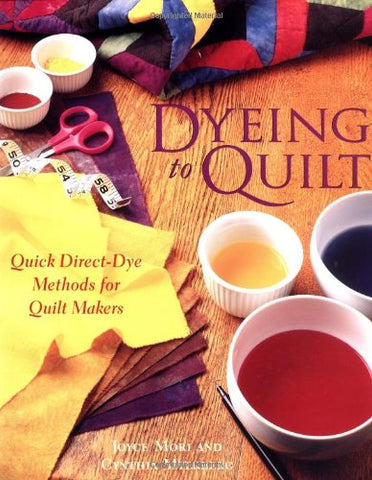 Dyeing To Quilt : Quick, Direct Dye Methods for Quilt Makers