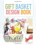 Gift Basket Design Book: Everything You Need To Know To Create Beautiful, Professional-Looking Gift Baskets For All Occasions