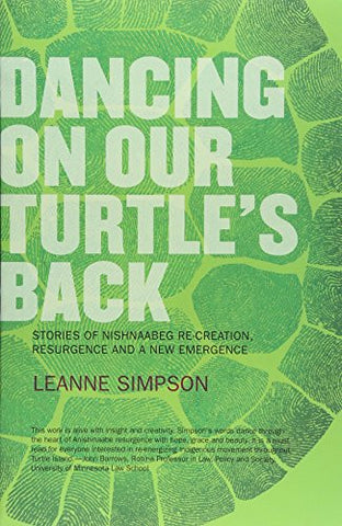 Dancing On Our Turtle's Back: Stories of Nishnaabeg Re-Creation, Resurgence, and a New Emergence