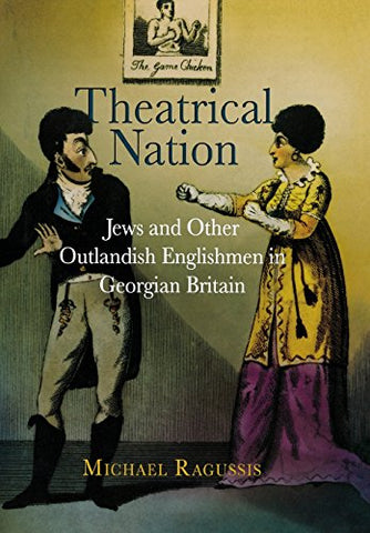 Theatrical Nation: Jews and Other Outlandish Englishmen in Georgian Britain (Haney Foundation Series)