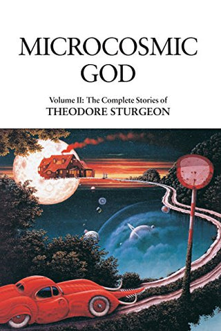 Microcosmic God: Volume II: The Complete Stories of Theodore Sturgeon