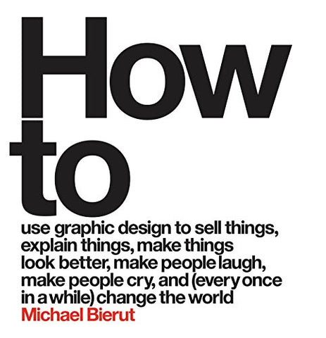 How to Use Graphic Design to Sell Things, Explain Things, Make Things Look Better, Make People Laugh, Make People Cry, and (Every Once in a