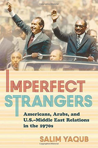 Imperfect Strangers: Americans, Arabs, and U.S.–Middle East Relations in the 1970s (The United States in the World)